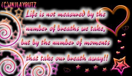 life is not measured by the number of breaths we take but by the number of moments that take our bre