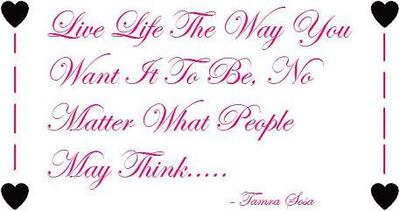 live life the way you want it to be no matter what people may think