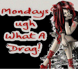 mondays ugh what a drag