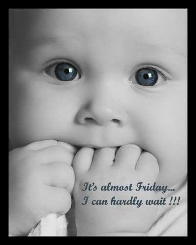 it's almost friday i can hardly wait