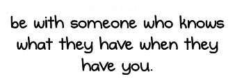be with someone who knows what they have when they have you