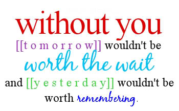 without you tomorrow wouldnt be worth the wait