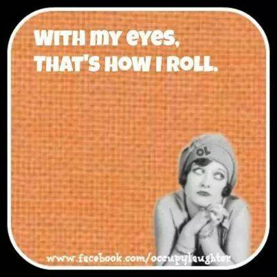 with my eyes, that's how I roll