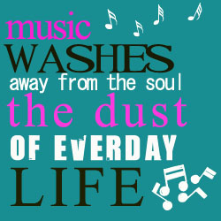 music washes away from the soul the dust of everyday life