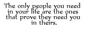 the only people you need in your life are the ones that prove they need you in theirs