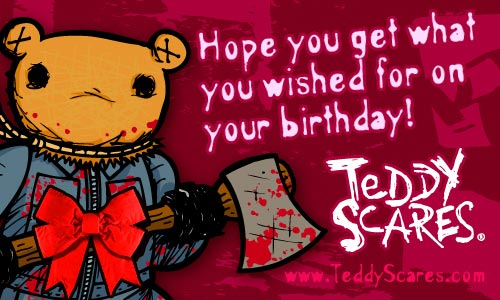 hope you get what you wished for on your birthday teddy scares