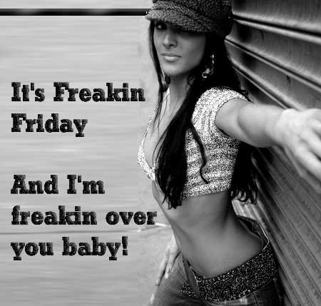 it's freakin friday and i'm freakin over you baby