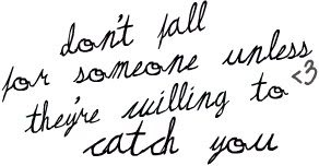 dont fall for someone unless theyre willing to catch you