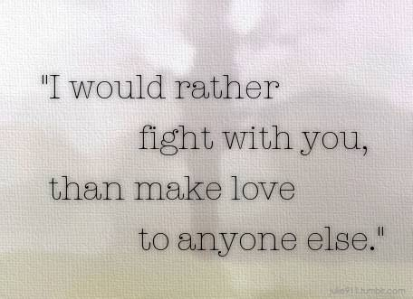 i would rather fight with you than make love to anyone else