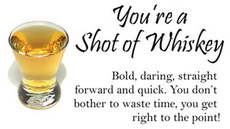 you are a shot of whiskey