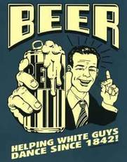 beer helping white guys dance since 1842