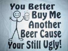 you better buy me another beer cause your still ugly