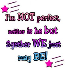 I'm not perfect neither is he but 2gether we just may be
